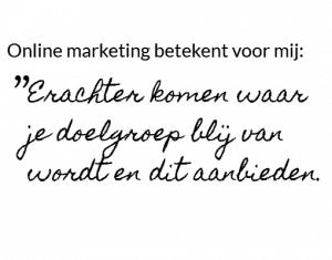Online marketing is waarde bieden. Erachter komen waar je doelgroep blij van wordt en dit aanbieden.